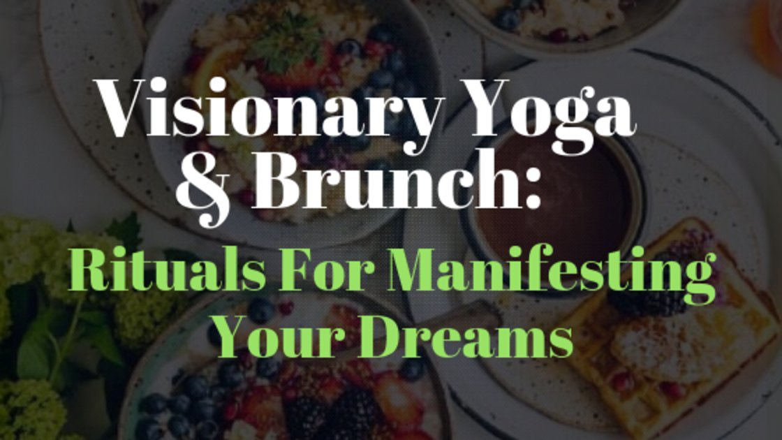 Visionary Yoga & Brunch: Rituals For Manifesting Your Dreams